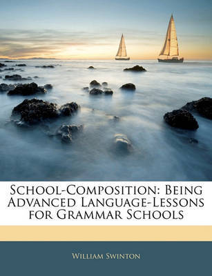 School-Composition: Being Advanced Language-Lessons for Grammar Schools by William Swinton image