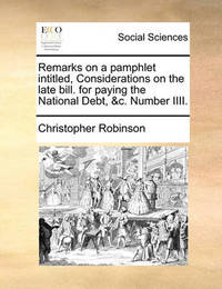 Remarks on a Pamphlet Intitled, Considerations on the Late Bill. for Paying the National Debt, &c. Number IIII by Christopher Robinson