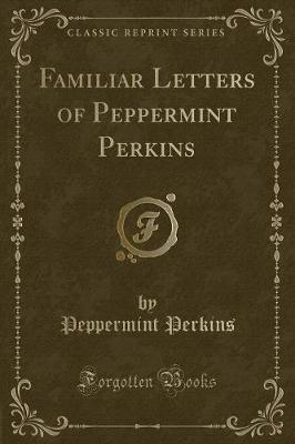 Familiar Letters of Peppermint Perkins (Classic Reprint) by Peppermint Perkins image