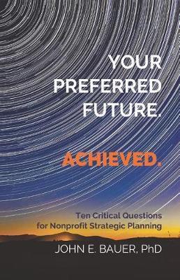 Your Preferred Future. Achieved. by John E Bauer Ph D