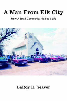 A Man from Elk City: How a Small Community Molded a Life by Laroy E. Seaver image