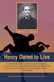 Henry Dared to Live by Henry J Seiler