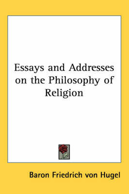 Essays and Addresses on the Philosophy of Religion by Baron Friedrich Von Hugel