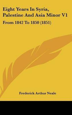 Eight Years in Syria, Palestine and Asia Minor V1: From 1842 to 1850 (1851) by Frederick Arthur Neale