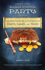The Unofficial Harry Potter Party Book: From Monster Books to Potions Class!: Crafts, Games, and Treats for the Ultimate Harry Potter Party by Jessica Fox