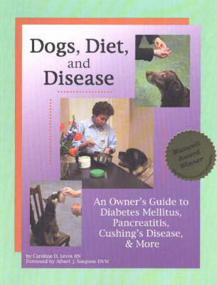 Dogs, Diet and Disease: An Owner's Guide to Diabetes Mellitus, Pancreatitis, Cushing's Disease and More by Caroline D. Levin, RN