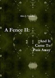 A Fence II: and it Came to Pass Away by Alex J. Sowder