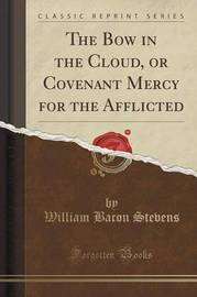 The Bow in the Cloud, or Covenant Mercy for the Afflicted (Classic Reprint) by William Bacon Stevens