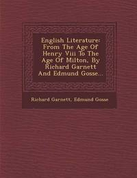 English Literature: From the Age of Henry VIII to the Age of Milton, by Richard Garnett and Edmund Gosse... by Richard Garnett (Richard Garnett is a Professor of Law at the University of Melbourne)