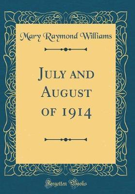 July and August of 1914 (Classic Reprint) by Mary Raymond Williams