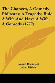 The Chances, A Comedy; Philaster, A Tragedy; Rule A Wife And Have A Wife, A Comedy (1777) by Francis Beaumont