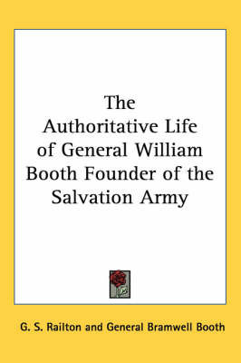 The Authoritative Life of General William Booth Founder of the Salvation Army by G. S. Railton