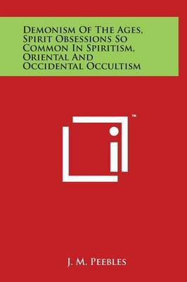 Demonism Of The Ages, Spirit Obsessions So Common In Spiritism, Oriental And Occidental Occultism by J.M. Peebles