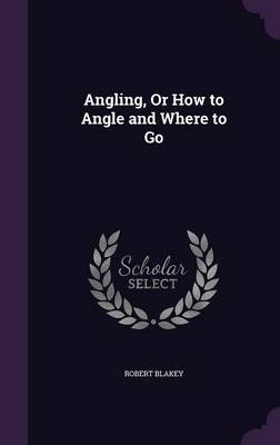 Angling, or How to Angle and Where to Go by Robert Blakey image