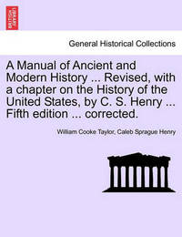 A Manual of Ancient and Modern History ... Revised, with a Chapter on the History of the United States, by C. S. Henry ... Fifth Edition ... Corrected. by William Cooke Taylor