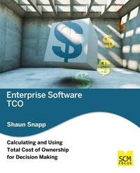 Enterprise Software Tco: Calculating and Using Total Cost of Ownership for Decision Making by Shaun Snapp