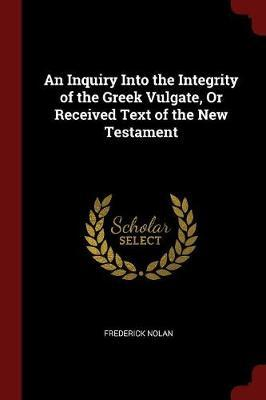 An Inquiry Into the Integrity of the Greek Vulgate, or Received Text of the New Testament by Frederick Nolan image