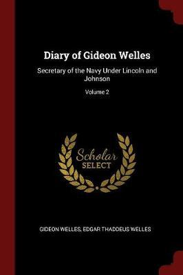 Diary of Gideon Welles, Secretary of the Navy Under Lincoln and Johnson; Volume 2 by Gideon Welles