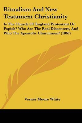 Ritualism And New Testament Christianity: Is The Church Of England Protestant Or Popish? Who Are The Real Dissenters, And Who The Apostolic Churchmen? (1867) by Verner Moore White image