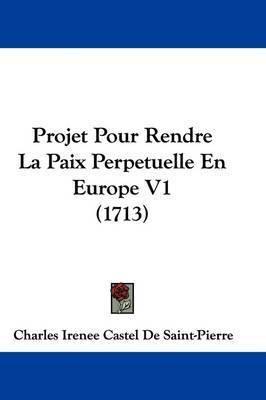 Projet Pour Rendre La Paix Perpetuelle En Europe V1 (1713) by Charles Irenee Castel De Saint-Pierre