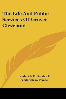 The Life and Public Services of Grover Cleveland by Frederick E. Goodrich