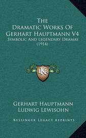 The Dramatic Works of Gerhart Hauptmann V4: Symbolic and Legendary Dramas (1914) by Gerhart Hauptmann