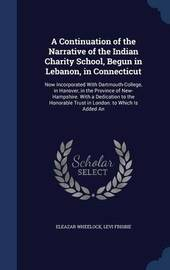 A Continuation of the Narrative of the Indian Charity School, Begun in Lebanon, in Connecticut by Eleazar Wheelock