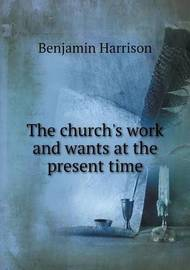 The Church's Work and Wants at the Present Time by Benjamin Harrison
