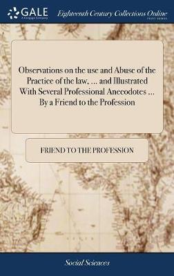 Observations on the Use and Abuse of the Practice of the Law, ... and Illustrated with Several Professional Anecodotes ... by a Friend to the Profession by Friend to the Profession