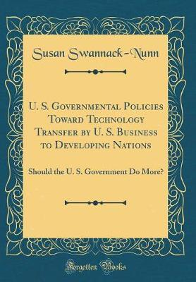 U. S. Governmental Policies Toward Technology Transfer by U. S. Business to Developing Nations by Susan Swannack-Nunn