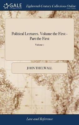 Political Lectures. Volume the First - Part the First by John Thelwall