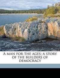 A Man for the Ages; A Story of the Builders of Democracy by Irving Bacheller