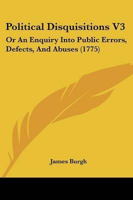 Political Disquisitions V3: Or An Enquiry Into Public Errors, Defects, And Abuses (1775) by James Burgh