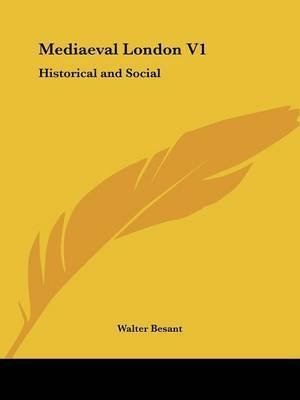 Mediaeval London V1: Historical and Social by Walter Besant