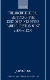 The Architectural Setting of the Cult of Saints in the Early Christian West c.300-c.1200 by John Crook