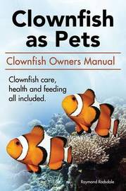 Clownfish as Pets. Clown Fish Owners Manual. Clown Fish Care, Advantages, Health and Feeding All Included. by Raymond Rodsdale