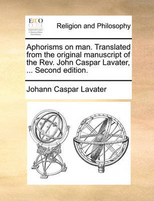 Aphorisms on Man. Translated from the Original Manuscript of the Rev. John Caspar Lavater, ... Second Edition by Johann Caspar Lavater