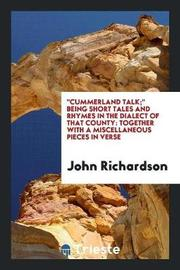 Cummerland Talk; Being Short Tales and Rhymes in the Dialect of That County by (John) Richardson