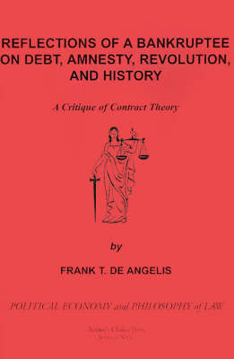 Reflections of a Bankruptee on Debt, Amnesty, Revolution, and History: A Critique of Contract Theory by Frank T. de Angelis