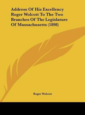 Address of His Excellency Roger Wolcott to the Two Branches of the Legislature of Massachusetts (1898) by Roger Wolcott