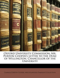 Oxford University Commission: Mr. Purton Cooper's Letter to the Duke of Wellington, Chancellor of the University by Charles Purton Cooper