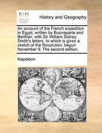 An Account of the French Expedition in Egypt; Written by Buonaparte and Berthier; With Sir William Sidney Smith's Letters. in Which Is Given a Sketch of the Revolution, Begun November 9. the Second Edition by . Napoleon