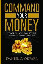 Command Your Money by Daniel C Okpara