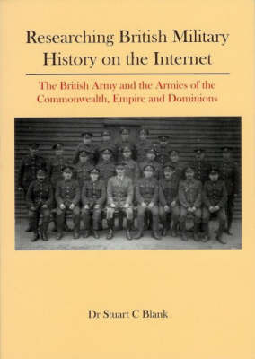Researching British Military History on the Internet: The British Army and the Armies of the Commonwealth, Empire and Dominions by Stuart Craig Blank