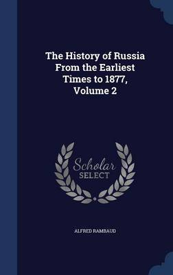 The History of Russia from the Earliest Times to 1877, Volume 2 by Alfred Rambaud