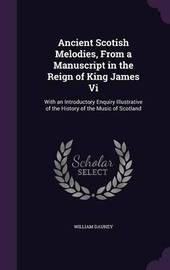 Ancient Scotish Melodies, from a Manuscript in the Reign of King James VI by William Dauney