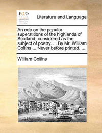 An Ode on the Popular Superstitions of the Highlands of Scotland; Considered as the Subject of Poetry. ... by Mr. William Collins ... Never Before Printed. ... by William Collins