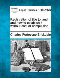 Registration of Title to Land: And How to Establish It Without Cost or Compulsion. by Charles Fortescue Brickdale