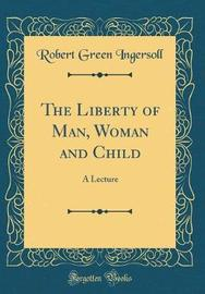 The Liberty of Man, Woman and Child by Robert Green Ingersoll