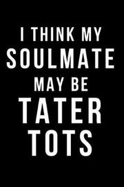 I Think My Soulmate May Be Tater Tots by Hunter Leilani Elliott